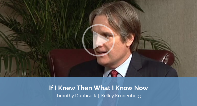 """Timothy Dunbrack, Kelley Kronenberg, explains """"If I Knew then what I Know Now"""" in this video."""
