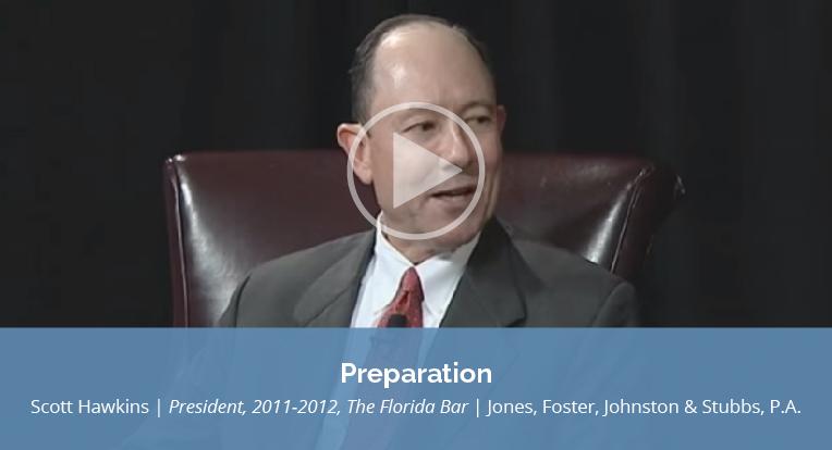 "Scott Hawkins, Jones, Foster, Johnston & Stubbs, P.A., also President, 2011-2012, The Florida Bar, explains ""Preparation"" in this video."
