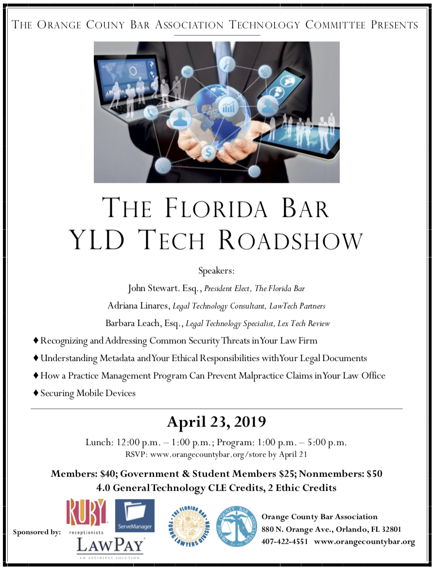 THE ORANGE COUNY BAR ASSOCIATION TECHNOLOGY COMMITTEE PRESENTS, THE FLORIDA BAR YLD TECH ROADSHOW Speakers: John Stewart. Esq., President Elect, The Florida Bar Adriana Linares, Legal Technology Consultant, LawTech Partners Barbara Leach, Esq., Legal Technology Specialist, Lex Tech Review ♦ Recognizing and Addressing Common Security Threats in Your Law Firm ♦ Understanding Metadata and Your Ethical Responsibilities with Your Legal Documents ♦ How a Practice Management Program Can Prevent Malpractice Claims in Your Law Office ♦ Securing Mobile Devices April 23, 2019 Lunch: 12:00 p.m. – 1:00 p.m.; Program: 1:00 p.m. – 5:00 p.m. RSVP: www.orangecountybar.org/store by April 21 Members: $40; Government & Student Members $25; Nonmembers: $50 4.0 General Technology CLE Credits, 2 Ethic Credits, Orange County Bar Association 880 N. Orange Ave., Orlando, FL 32801 407-422-4551 www.orangecountybar.org