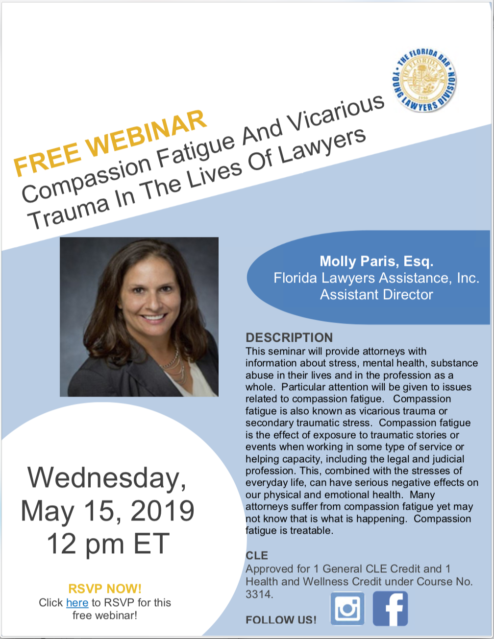 Free Webinar: Compassion Fatigue and Vacarious Trauma in the Lives of Lawyers, Wednesday, May 15, 2019 12 pm ET, Molly Paris, Esq. Florida Lawyers Assistance, Inc. Assistant Director, DESCRIPTION This seminar will provide attorneys with information about stress, mental health, substance abuse in their lives and in the profession as a whole. Particular attention will be given to issues related to compassion fatigue. Compassion fatigue is also known as vicarious trauma or secondary traumatic stress. Compassion fatigue is the effect of exposure to traumatic stories or events when working in some type of service or helping capacity, including the legal and judicial profession. This, combined with the stresses of everyday life, can have serious negative effects on our physical and emotional health. Many attorneys suffer from compassion fatigue yet may not know that is what is happening. Compassion fatigue is treatable. CLE Approved for 1 General CLE Credit.