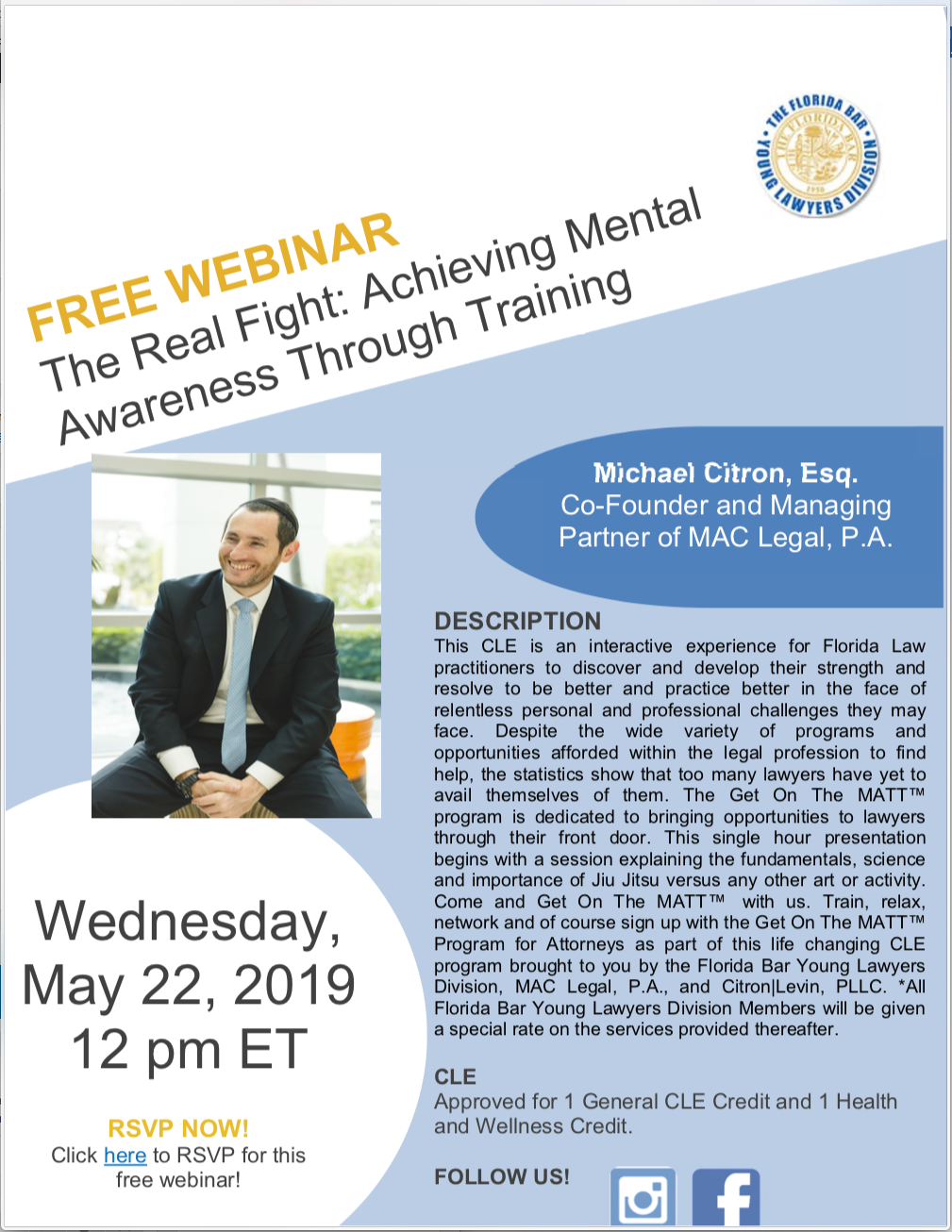 Wednesday, May 22, 2019 @ 12pm EST. Free Webinar: The Real Fight: Achieving Mental Wellness Through Training, Michael Citron, Esq. Co-Founder and Managing Partner of MAC Legal, P.A., DESCRIPTION This CLE is an interactive experience for Florida Law practitioners to discover and develop their strength and resolve to be better and practice better in the face of relentless personal and professional challenges they may face. Despite the wide variety of programs and opportunities afforded within the legal profession to find help, the statistics show that too many lawyers have yet to avail themselves of them. The Get On The MATT™ program is dedicated to bringing opportunities to lawyers through their front door. This single hour presentation begins with a session explaining the fundamentals, science and importance of Jiu Jitsu versus any other art or activity. Come and Get On The MATT™ with us. Train, relax, network and of course sign up with the Get On The MATT™ Program for Attorneys as part of this life changing CLE program brought to you by the Florida Bar Young Lawyers Division, MAC Legal, P.A., and Citron|Levin, PLLC. *All Florida Bar Young Lawyers Division Members will be given a special rate on the services provided thereafter. CLE Approved for 1 General CLE Credit and 1 Health and Wellness Credit. RSVP NOW! Click here to RSVP for this free webinar!
