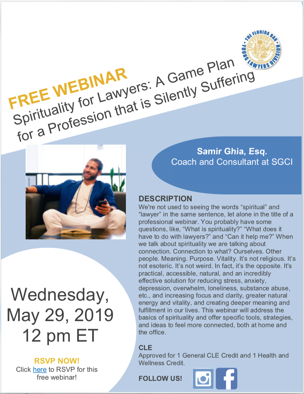 "Wednesday, May 29, 2019, 12pm: Free Webinar, Spirituality for Lawyers: A Game Plan for a Profession that is Silently Suffering, Samir Ghia, Esq. Coach and Consultant at SGCI, DESCRIPTION We're not used to seeing the words ""spiritual"" and ""lawyer"" in the same sentence, let alone in the title of a professional webinar. You probably have some questions, like, ""What is spirituality?"" ""What does it have to do with lawyers?"" and ""Can it help me?"" When we talk about spirituality we are talking about connection. Connection to what? Ourselves. Other people. Meaning. Purpose. Vitality. It's not religious. It's not esoteric. It's not weird. In fact, it's the opposite. It's practical, accessible, natural, and an incredibly effective solution for reducing stress, anxiety, depression, overwhelm, loneliness, substance abuse, etc., and increasing focus and clarity, greater natural energy and vitality, and creating deeper meaning and fulfillment in our lives. This webinar will address the basics of spirituality and offer specific tools, strategies, and ideas to feel more connected, both at home and the office. CLE Approved for 1 General CLE Credit and 1 Health and Wellness Credit. RSVP NOW! Click here to RSVP for this free webinar!"
