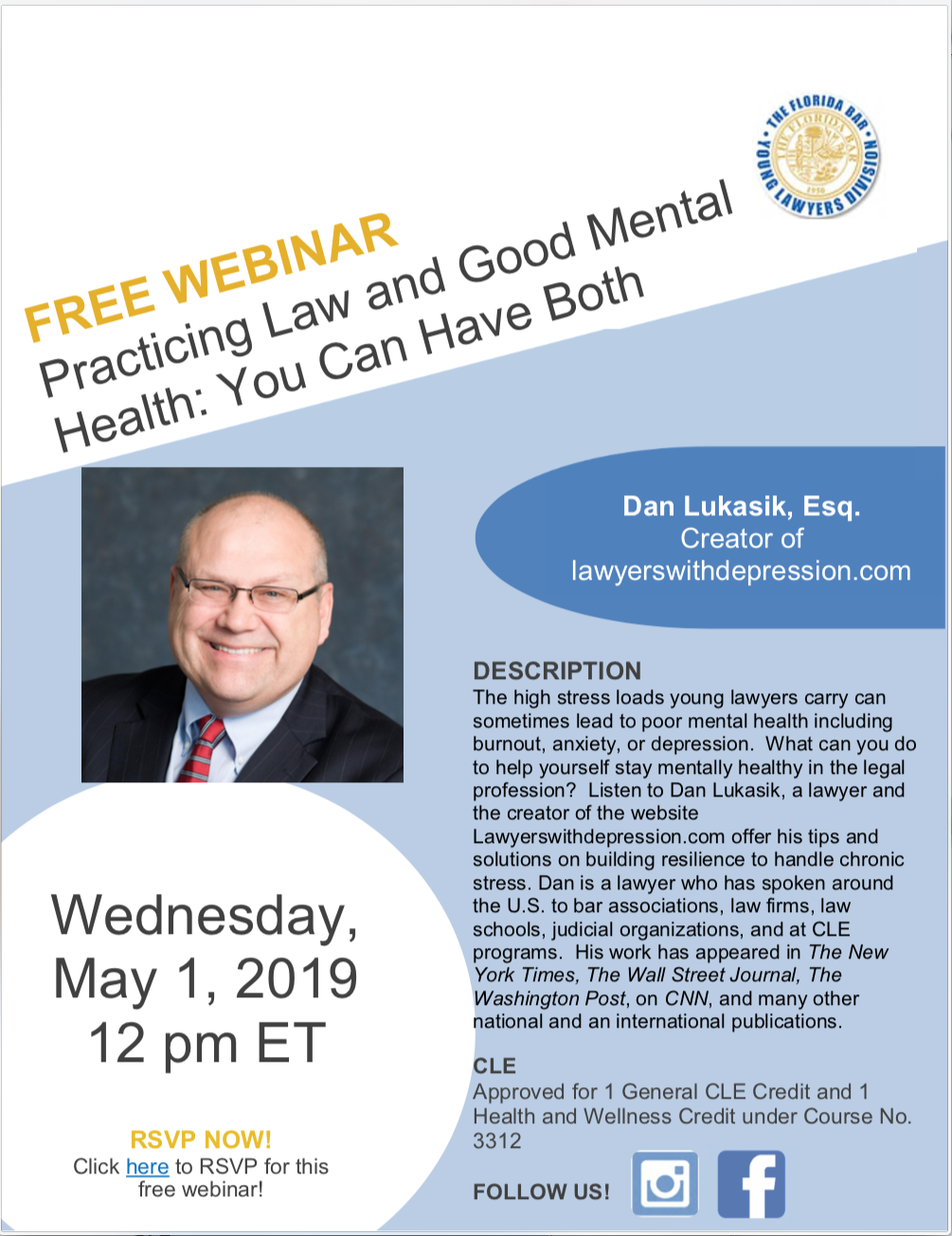 Practicing Law and Good Mental Health: You Can Have Both, Wednesday, May 1, 2019 12 pm ET, Dan Lukasik, Esq. Creator of lawyerswithdepression.com,DESCRIPTION The high stress loads young lawyers carry can sometimes lead to poor mental health including burnout, anxiety, or depression. What can you do to help yourself stay mentally healthy in the legal profession? Listen to Dan Lukasik, a lawyer and the creator of the website Lawyerswithdepression.com offer his tips and solutions on building resilience to handle chronic stress. Dan is a lawyer who has spoken around the U.S. to bar associations, law firms, law schools, judicial organizations, and at CLE programs. His work has appeared in The New York Times, The Wall Street Journal, The Washington Post, on CNN, and many other national and an international publications. CLE Approved for 1 General CLE Credit.