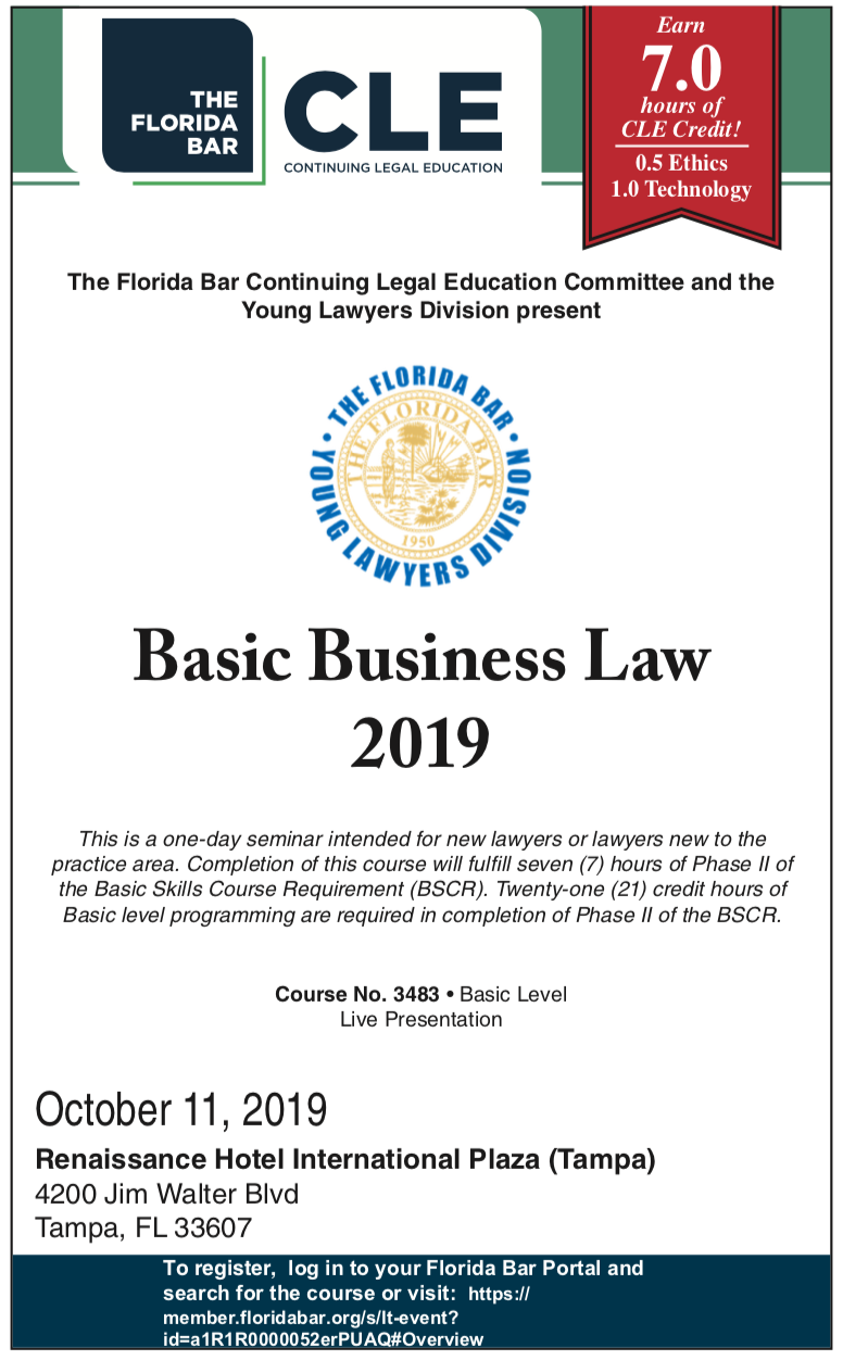 CLE: Basic Business Law 2019, This is a one-day seminar intended for new lawyers or lawyers new to the practice area. Completion of this course will fulfill seven (7) hours of Phase II of the Basic Skills Course Requirement (BSCR). Twenty-one (21) credit hours of Basic level programming are required in completion of Phase II of the BSCR. Course No. 3483 • Basic Level Live Presentation October 11, 2019 Renaissance Hotel International Plaza (Tampa) 4200 Jim Walter Blvd Tampa, FL 33607 To register, log in to your Florida Bar Portal and search for the course or visit: https:// member.floridabar.org/s/lt-event? id=a1R1R0000052erPUAQ#Overview